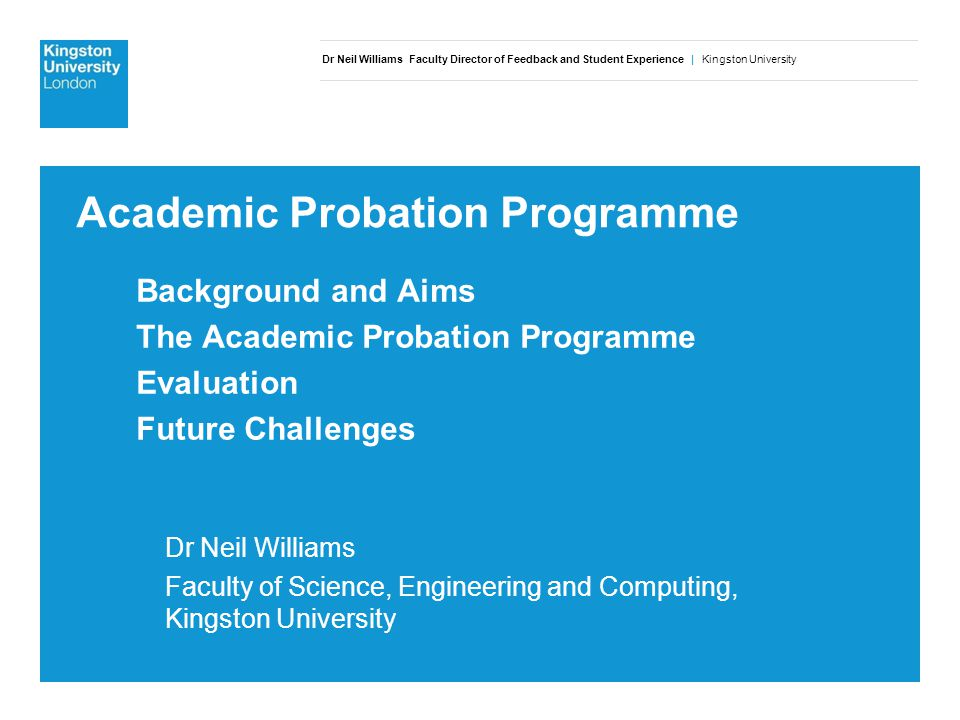 Dr Neil Williams Faculty Director of Feedback and Student Experience | Kingston University Academic Probation Programme Background and Aims The Academic Probation Programme Evaluation Future Challenges Dr Neil Williams Faculty of Science, Engineering and Computing, Kingston University