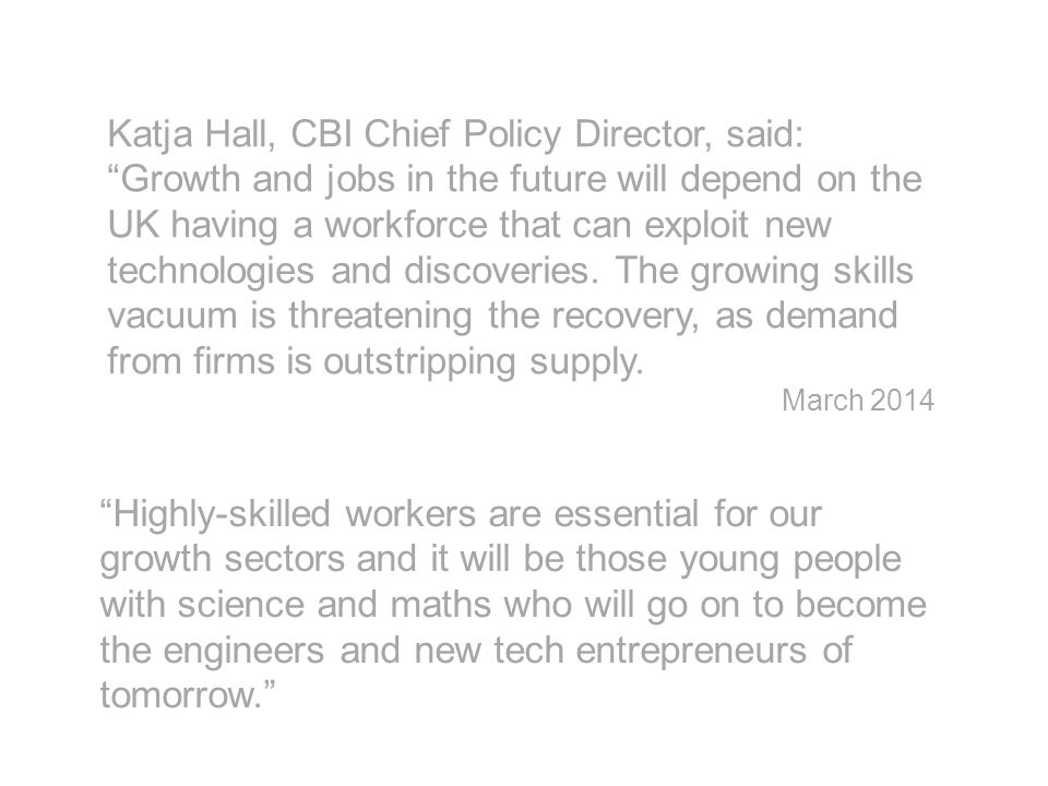 Katja Hall, CBI Chief Policy Director, said: Growth and jobs in the future will depend on the UK having a workforce that can exploit new technologies and discoveries.