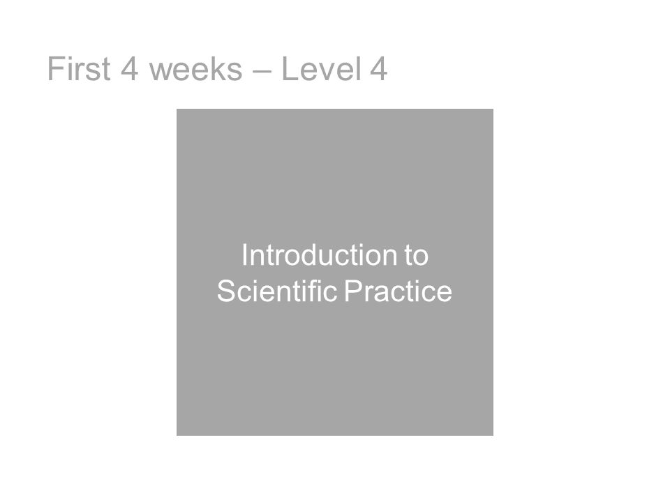 First 4 weeks – Level 4 Introduction to Scientific Practice