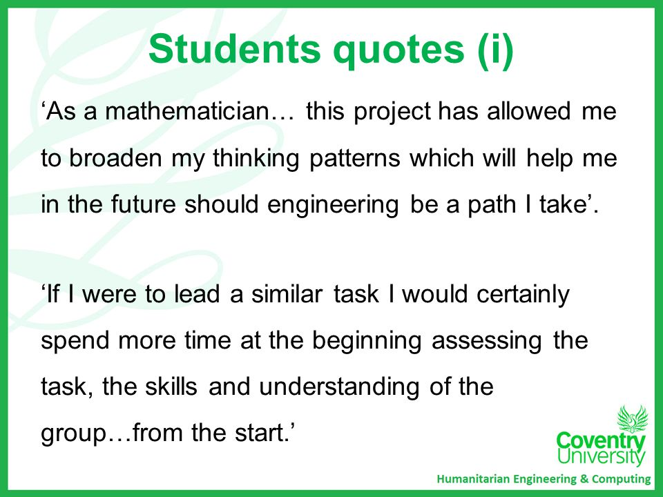 Students quotes (i) 'As a mathematician… this project has allowed me to broaden my thinking patterns which will help me in the future should engineering be a path I take'.