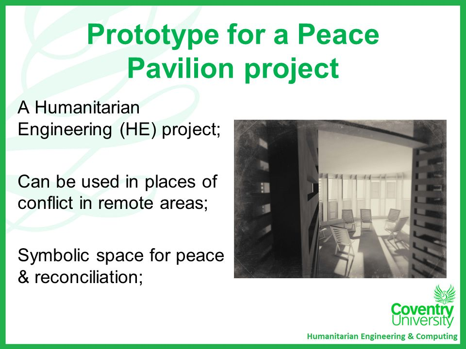 Prototype for a Peace Pavilion project A Humanitarian Engineering (HE) project; Can be used in places of conflict in remote areas; Symbolic space for peace & reconciliation;