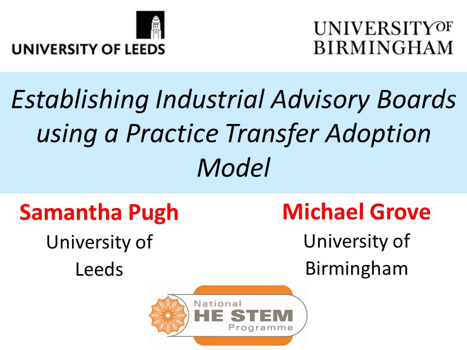 Establishing Industrial Advisory Boards using a Practice Transfer Adoption Model Samantha Pugh University of Leeds Michael Grove University of Birming