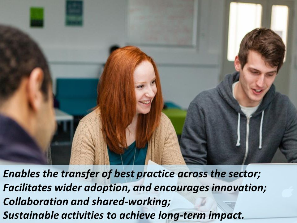 Enables the transfer of best practice across the sector; Facilitates wider adoption, and encourages innovation; Collaboration and shared-working; Sust