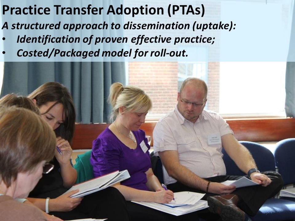 Practice Transfer Adoption (PTAs) A structured approach to dissemination (uptake): Identification of proven effective practice; Costed/Packaged model