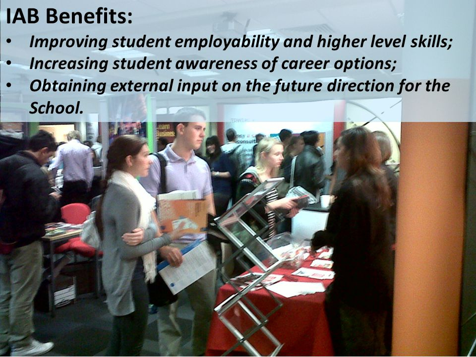 IAB Benefits: Improving student employability and higher level skills; Increasing student awareness of career options; Obtaining external input on the