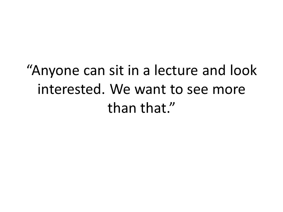 Anyone can sit in a lecture and look interested. We want to see more than that.