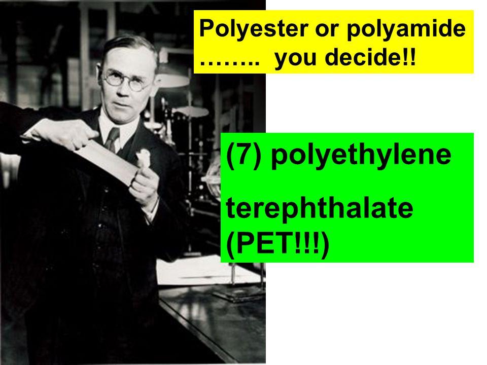 Polyester or polyamide …….. you decide!! (7) polyethylene terephthalate (PET!!!)