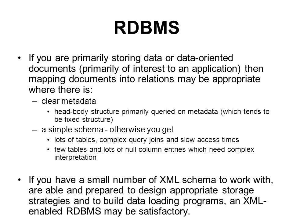 RDBMS If you are primarily storing data or data-oriented documents (primarily of interest to an application) then mapping documents into relations may be appropriate where there is: –clear metadata head-body structure primarily queried on metadata (which tends to be fixed structure) –a simple schema - otherwise you get lots of tables, complex query joins and slow access times few tables and lots of null column entries which need complex interpretation If you have a small number of XML schema to work with, are able and prepared to design appropriate storage strategies and to build data loading programs, an XML- enabled RDBMS may be satisfactory.