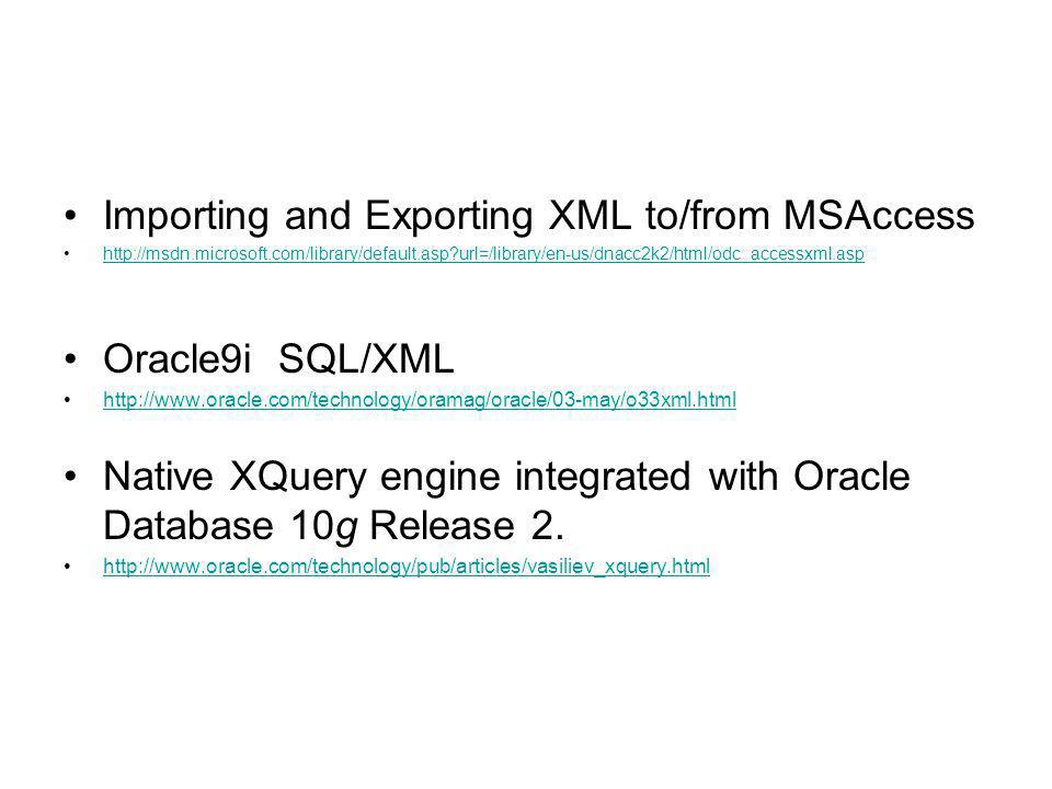 Importing and Exporting XML to/from MSAccess   url=/library/en-us/dnacc2k2/html/odc_accessxml.asp Oracle9i SQL/XML   Native XQuery engine integrated with Oracle Database 10g Release 2.