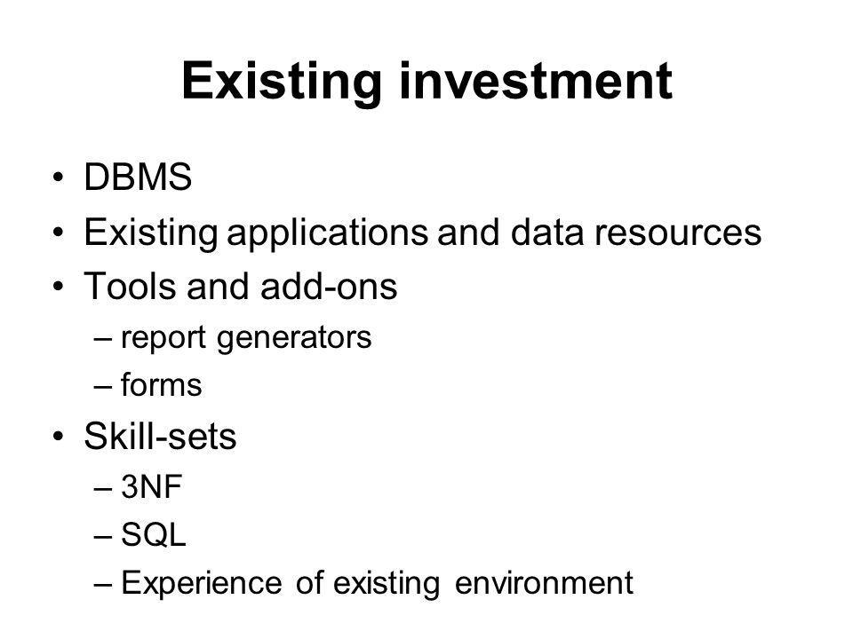 Existing investment DBMS Existing applications and data resources Tools and add-ons –report generators –forms Skill-sets –3NF –SQL –Experience of existing environment