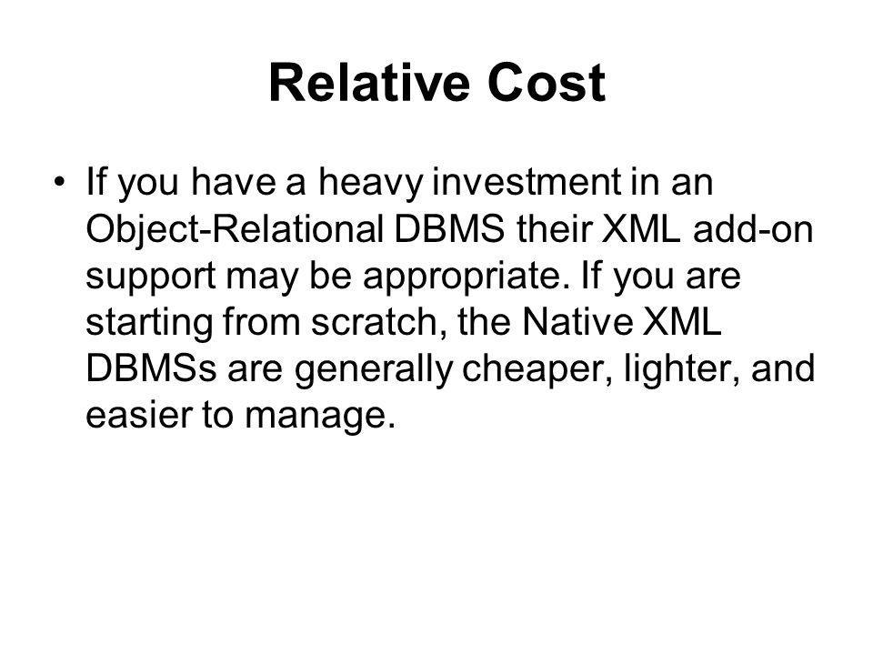 Relative Cost If you have a heavy investment in an Object-Relational DBMS their XML add-on support may be appropriate.