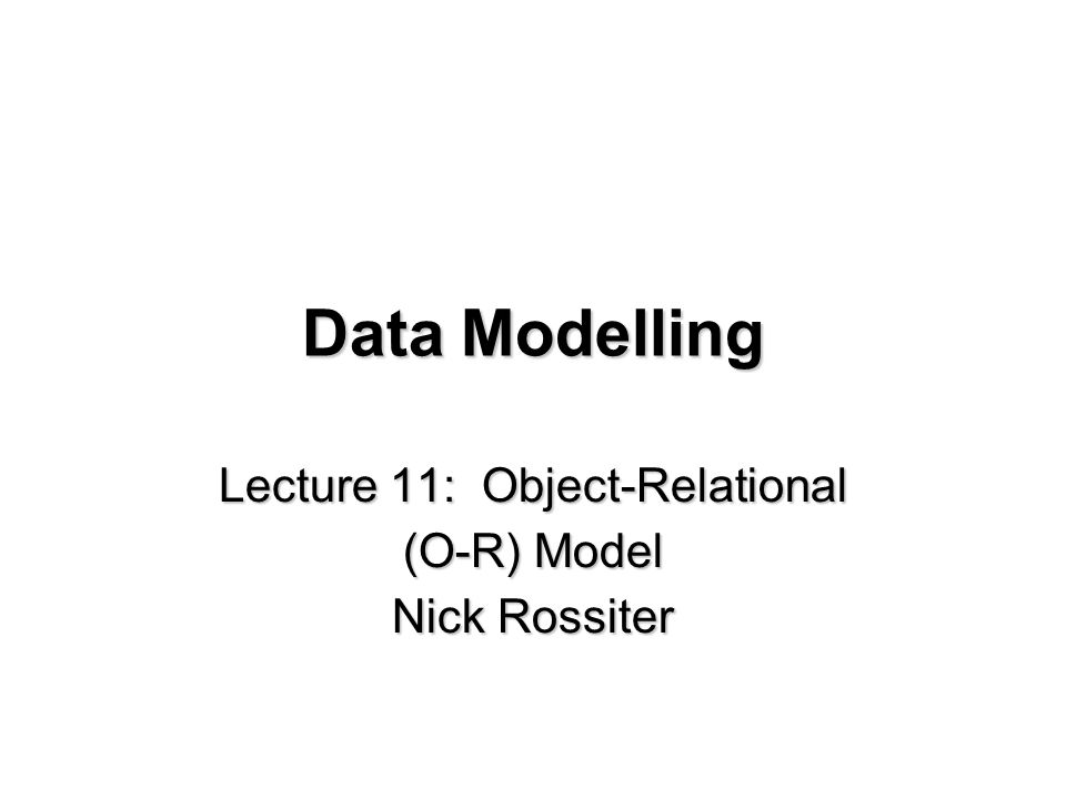 Data Modelling Lecture 11: Object-Relational (O-R) Model Nick Rossiter