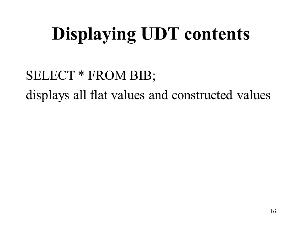 Displaying UDT contents SELECT * FROM BIB; displays all flat values and constructed values 16
