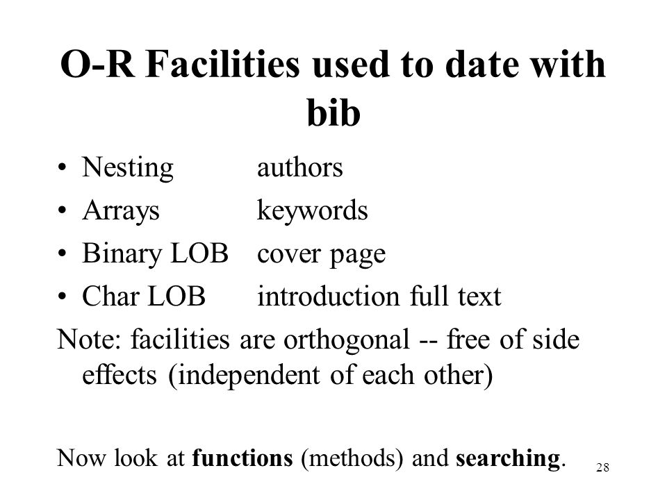 O-R Facilities used to date with bib Nesting authors Arrayskeywords Binary LOBcover page Char LOBintroduction full text Note: facilities are orthogonal -- free of side effects (independent of each other) Now look at functions (methods) and searching.