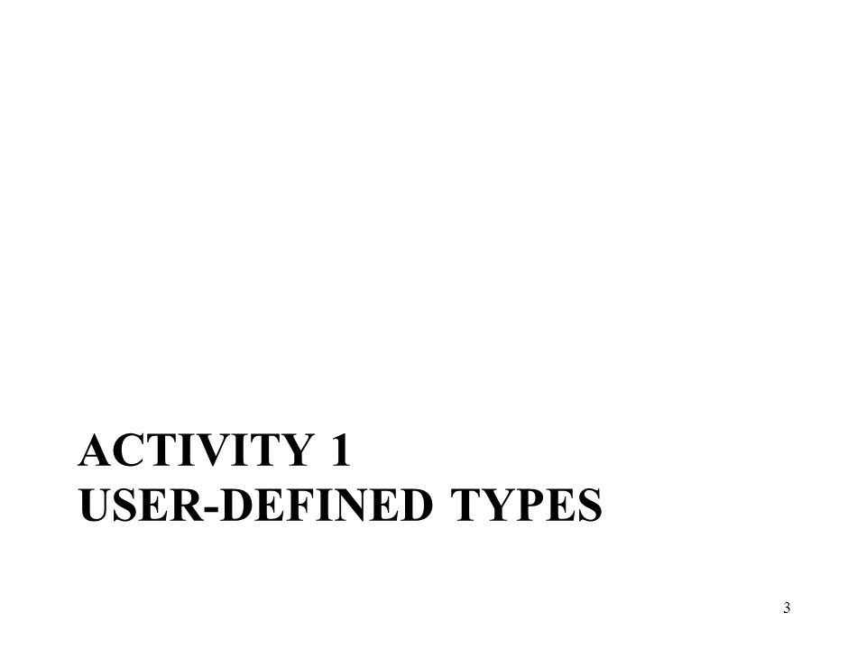 ACTIVITY 1 USER-DEFINED TYPES Activity 1 User-defined Types 3