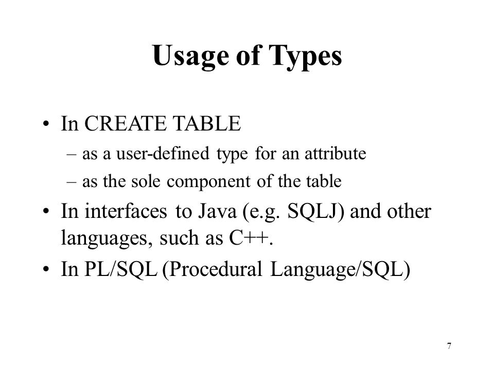 Usage of Types In CREATE TABLE –as a user-defined type for an attribute –as the sole component of the table In interfaces to Java (e.g.