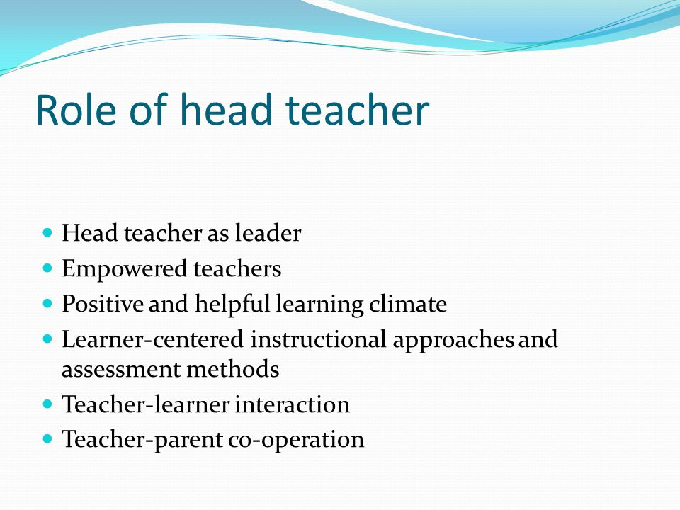 Role of head teacher Head teacher as leader Empowered teachers Positive and helpful learning climate Learner-centered instructional approaches and assessment methods Teacher-learner interaction Teacher-parent co-operation