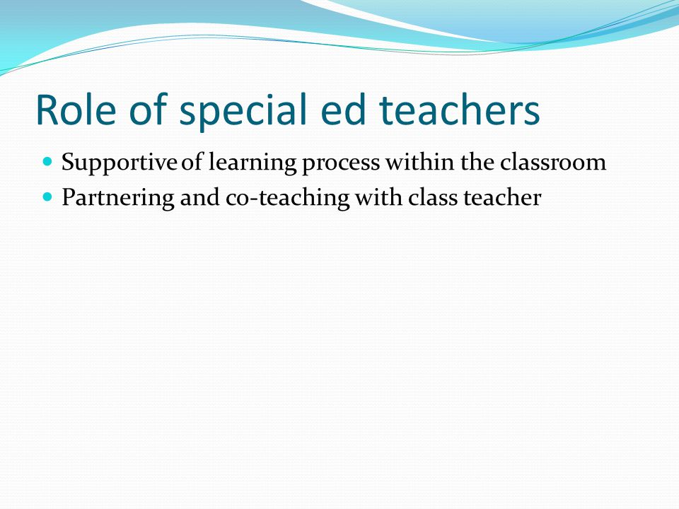 Role of special ed teachers Supportive of learning process within the classroom Partnering and co-teaching with class teacher