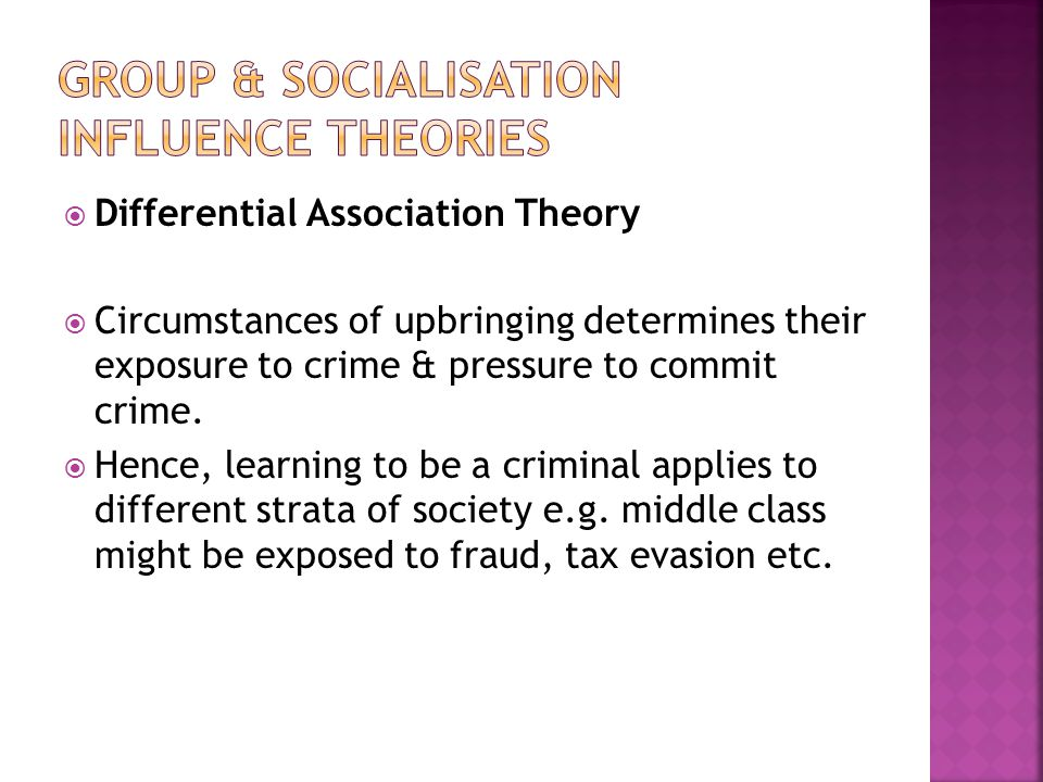  Differential Association Theory  Circumstances of upbringing determines their exposure to crime & pressure to commit crime.
