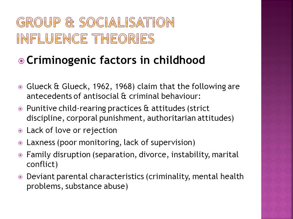  Criminogenic factors in childhood  Glueck & Glueck, 1962, 1968) claim that the following are antecedents of antisocial & criminal behaviour:  Punitive child-rearing practices & attitudes (strict discipline, corporal punishment, authoritarian attitudes)  Lack of love or rejection  Laxness (poor monitoring, lack of supervision)  Family disruption (separation, divorce, instability, marital conflict)  Deviant parental characteristics (criminality, mental health problems, substance abuse)