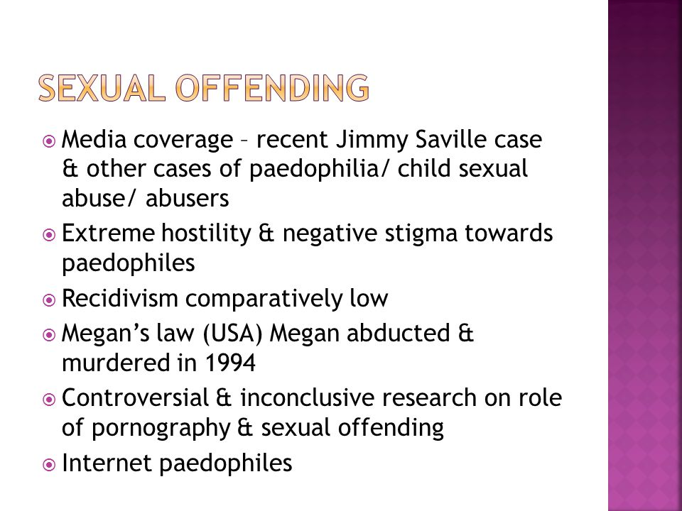  Media coverage – recent Jimmy Saville case & other cases of paedophilia/ child sexual abuse/ abusers  Extreme hostility & negative stigma towards paedophiles  Recidivism comparatively low  Megan's law (USA) Megan abducted & murdered in 1994  Controversial & inconclusive research on role of pornography & sexual offending  Internet paedophiles