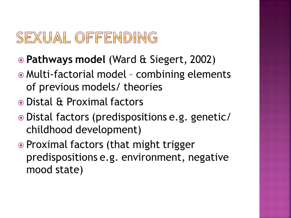  Pathways model (Ward & Siegert, 2002)  Multi-factorial model – combining elements of previous models/ theories  Distal & Proximal factors  Distal factors (predispositions e.g.