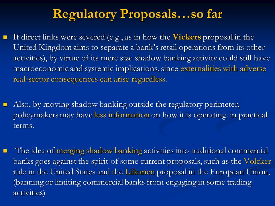 Regulatory Proposals…so far If direct links were severed (e.g., as in how the Vickers proposal in the United Kingdom aims to separate a bank's retail operations from its other activities), by virtue of its mere size shadow banking activity could still have macroeconomic and systemic implications, since externalities with adverse real-sector consequences can arise regardless.
