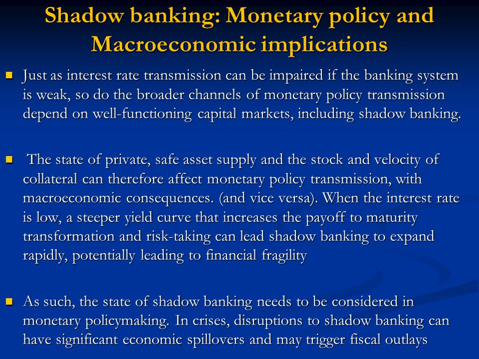 Shadow banking: Monetary policy and Macroeconomic implications Just as interest rate transmission can be impaired if the banking system is weak, so do the broader channels of monetary policy transmission depend on well-functioning capital markets, including shadow banking.
