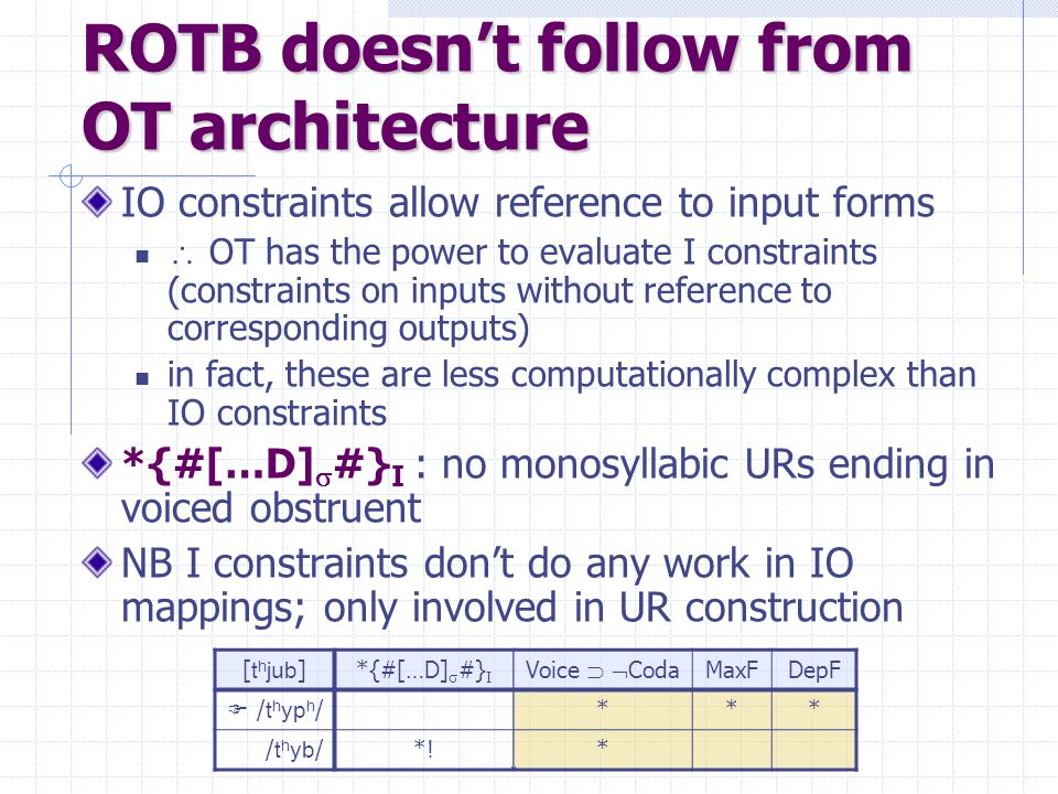 ROTB doesn't follow from OT architecture IO constraints allow reference to input forms  OT has the power to evaluate I constraints (constraints on inputs without reference to corresponding outputs) in fact, these are less computationally complex than IO constraints *{#[…D]  #} I : no monosyllabic URs ending in voiced obstruent NB I constraints don't do any work in IO mappings; only involved in UR construction [ t h jub ]*{#[…D]  #} I Voice   Coda MaxFDepF  / t h yp h /*** / t h yb /*!*