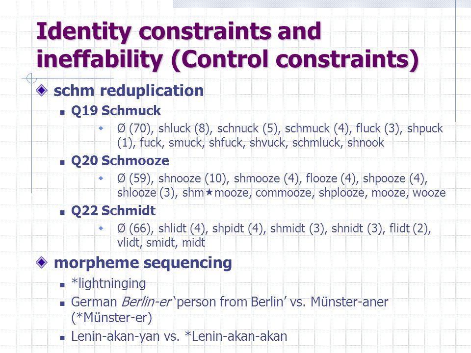 Identity constraints and ineffability (Control constraints) schm reduplication Q19 Schmuck  Ø (70), shluck (8), schnuck (5), schmuck (4), fluck (3), shpuck (1), fuck, smuck, shfuck, shvuck, schmluck, shnook Q20 Schmooze  Ø (59), shnooze (10), shmooze (4), flooze (4), shpooze (4), shlooze (3), shm  mooze, commooze, shplooze, mooze, wooze Q22 Schmidt  Ø (66), shlidt (4), shpidt (4), shmidt (3), shnidt (3), flidt (2), vlidt, smidt, midt morpheme sequencing *lightninging German Berlin-er 'person from Berlin' vs.