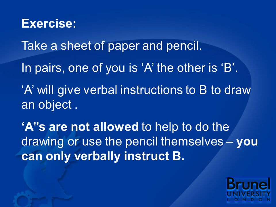 Exercise: Take a sheet of paper and pencil. In pairs, one of you is 'A' the other is 'B'.
