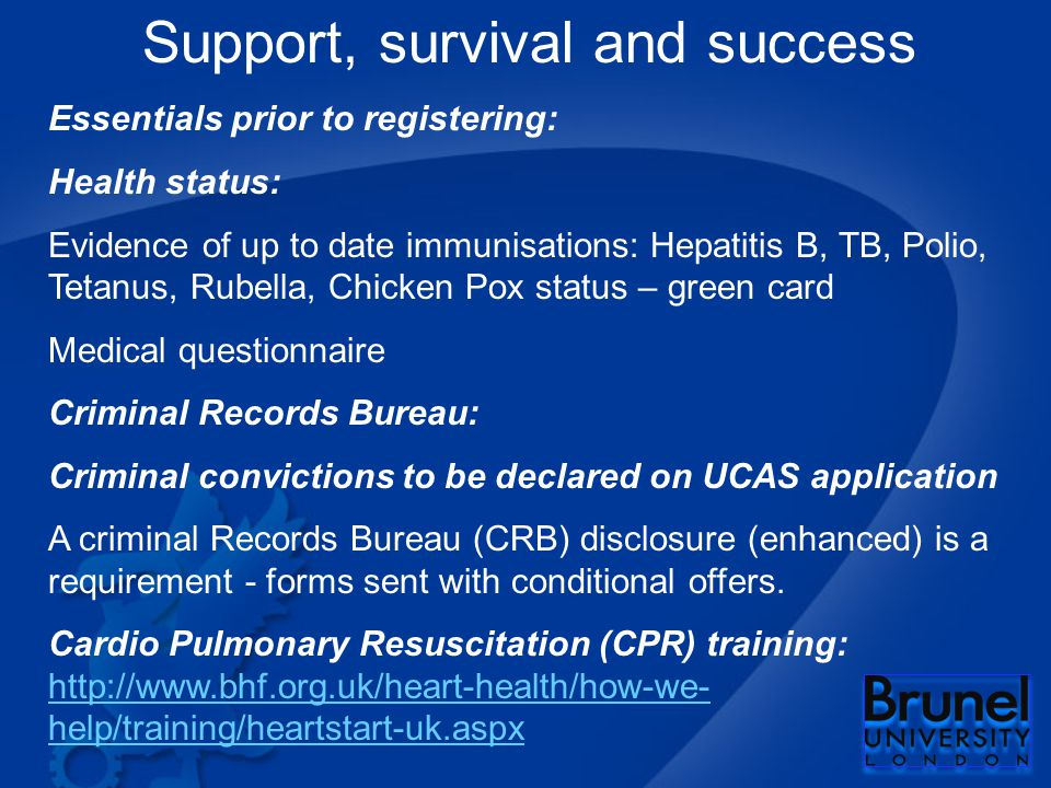 Support, survival and success Essentials prior to registering: Health status: Evidence of up to date immunisations: Hepatitis B, TB, Polio, Tetanus, Rubella, Chicken Pox status – green card Medical questionnaire Criminal Records Bureau: Criminal convictions to be declared on UCAS application A criminal Records Bureau (CRB) disclosure (enhanced) is a requirement - forms sent with conditional offers.