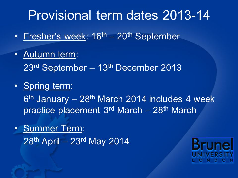 Provisional term dates Fresher's week: 16 th – 20 th September Autumn term: 23 rd September – 13 th December 2013 Spring term: 6 th January – 28 th March 2014 includes 4 week practice placement 3 rd March – 28 th March Summer Term: 28 th April – 23 rd May 2014