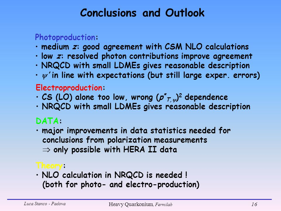 Luca Stanco - Padova Heavy Quarkonium, Fermilab 16 Conclusions and Outlook Photoproduction: medium z: good agreement with CSM NLO calculations low z: resolved photon contributions improve agreement NRQCD with small LDMEs gives reasonable description  ' in line with expectations (but still large exper.