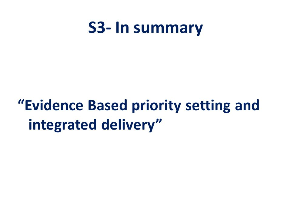 """S3- In summary """"Evidence Based priority setting and integrated delivery"""""""