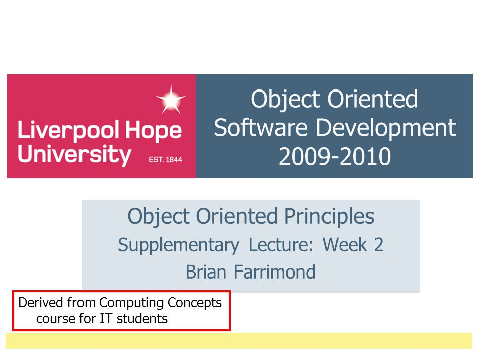 Object Oriented Software Development 2009-2010 Object Oriented Principles Supplementary Lecture: Week 2 Brian Farrimond Derived from Computing Concepts course for IT students