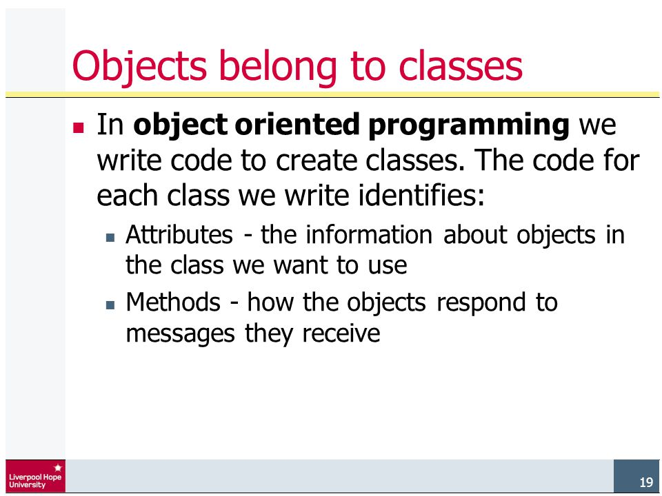 19 Objects belong to classes In object oriented programming we write code to create classes.