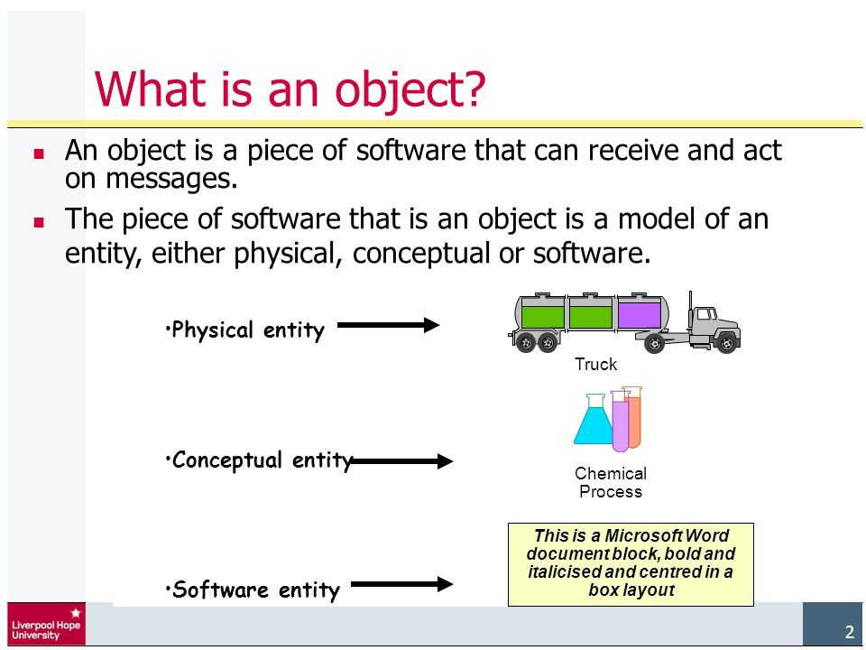 2 What is an object. An object is a piece of software that can receive and act on messages.