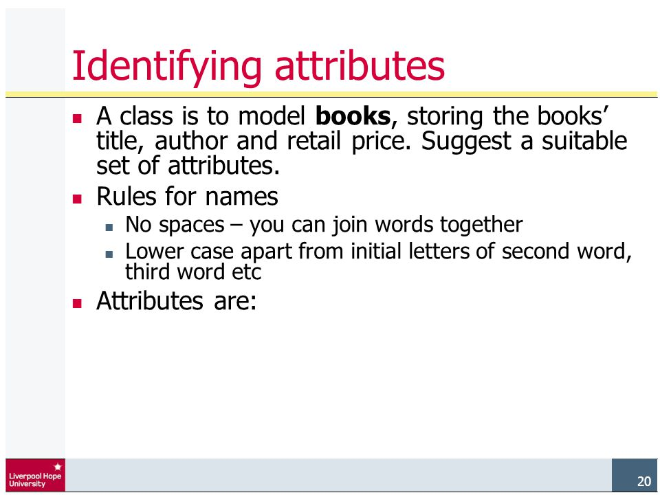 20 Identifying attributes A class is to model books, storing the books' title, author and retail price.