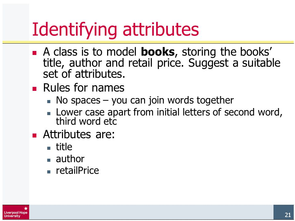 21 Identifying attributes A class is to model books, storing the books' title, author and retail price.