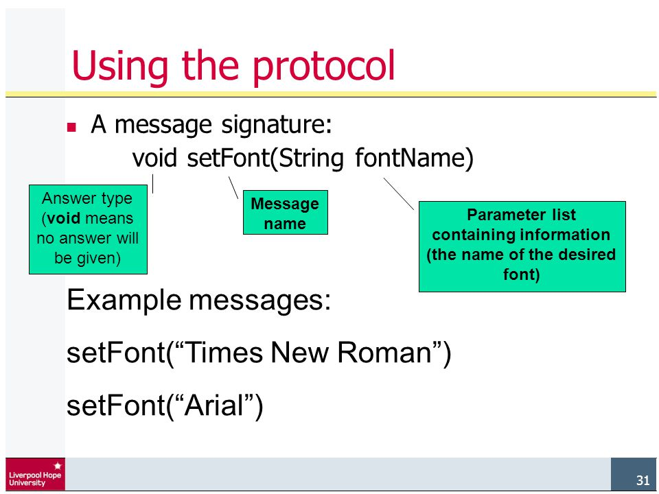 31 A message signature: void setFont(String fontName) Using the protocol Message name Parameter list containing information (the name of the desired font) Answer type (void means no answer will be given) Example messages: setFont( Times New Roman ) setFont( Arial )