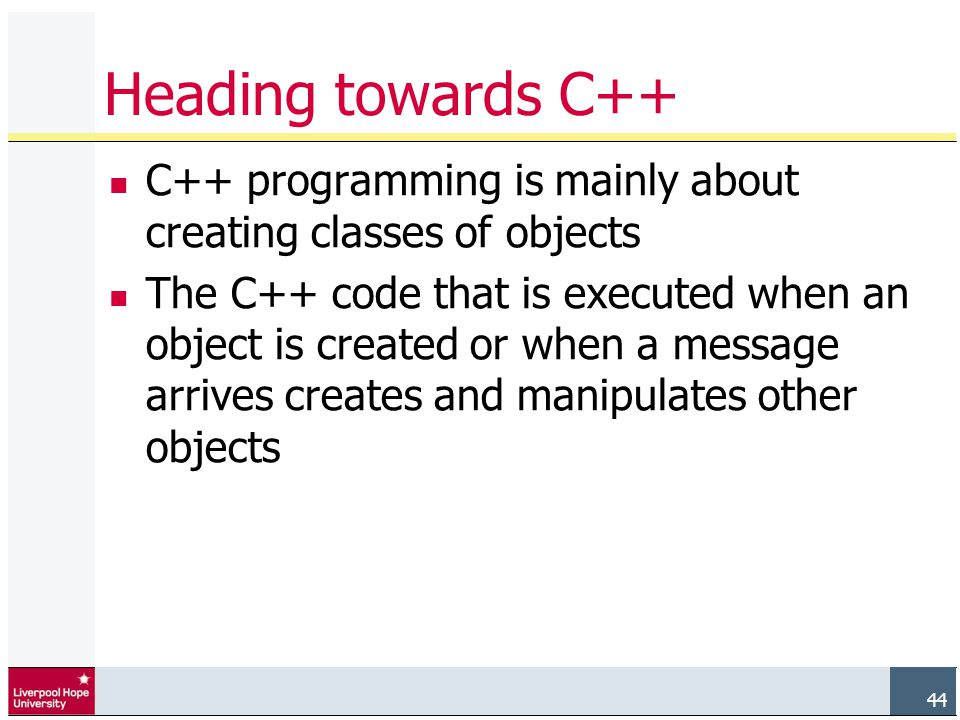 44 Heading towards C++ C++ programming is mainly about creating classes of objects The C++ code that is executed when an object is created or when a message arrives creates and manipulates other objects