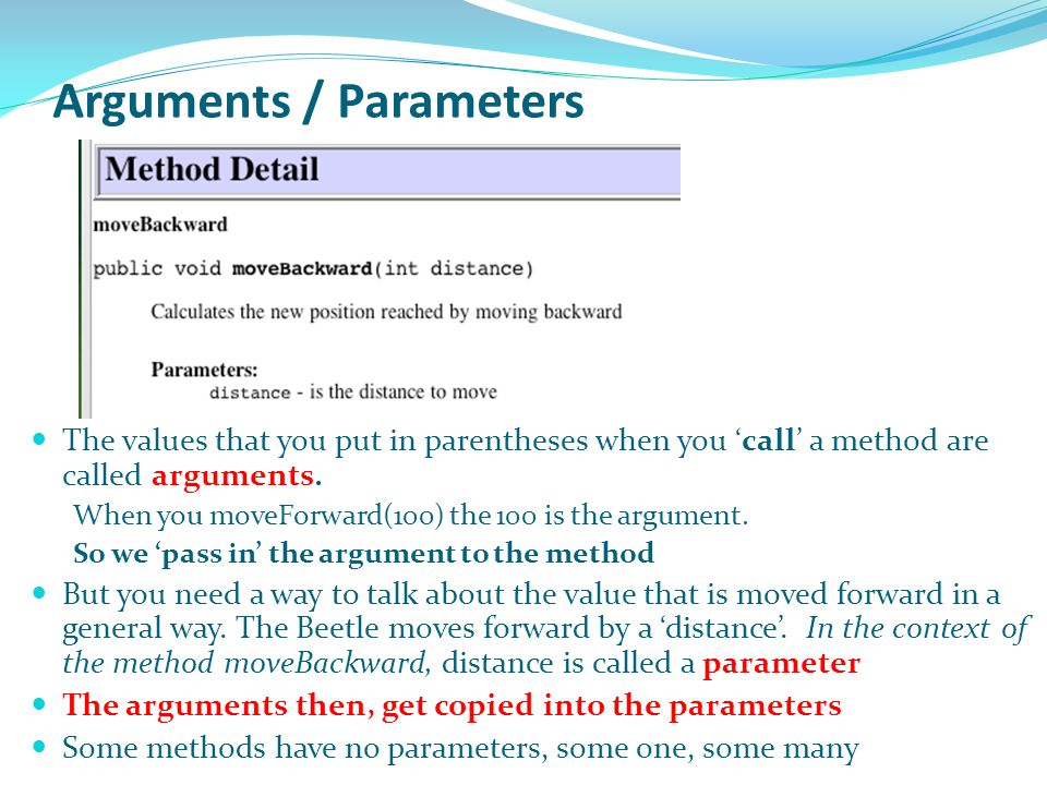 Arguments / Parameters The values that you put in parentheses when you 'call' a method are called arguments. When you moveForward(100) the 100 is the