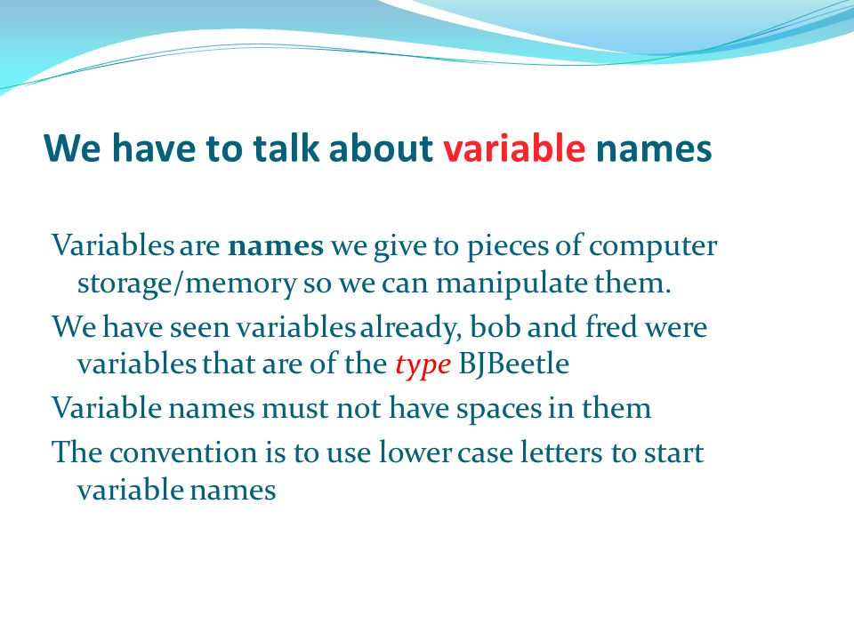 We have to talk about variable names Variables are names we give to pieces of computer storage/memory so we can manipulate them. We have seen variable