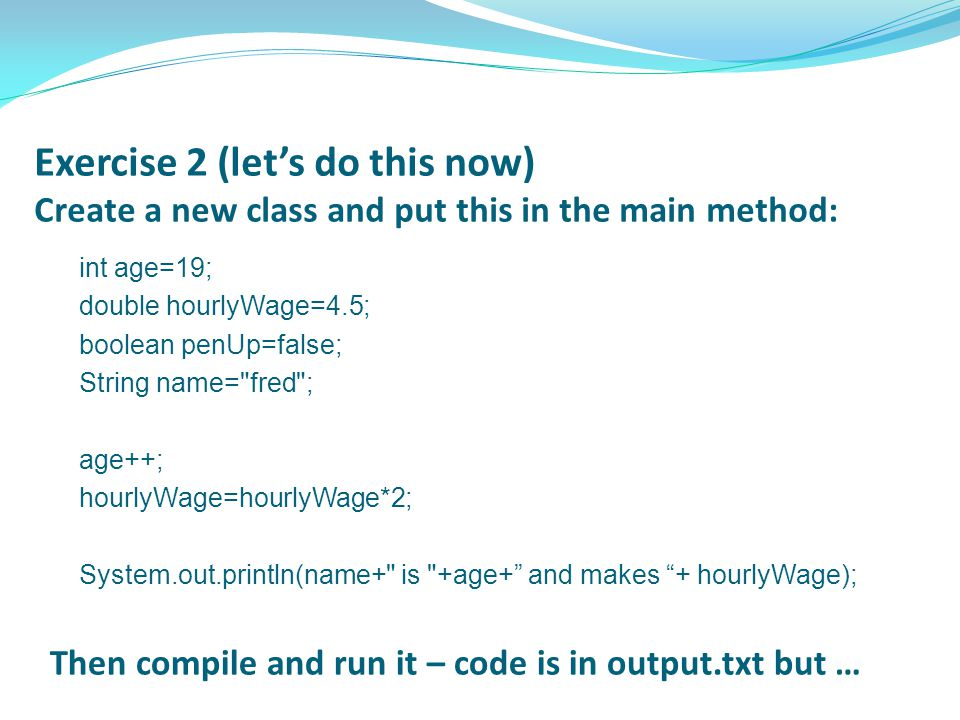 Exercise 2 (let's do this now) Create a new class and put this in the main method: int age=19; double hourlyWage=4.5; boolean penUp=false; String name= fred ; age++; hourlyWage=hourlyWage*2; System.out.println(name+ is +age+ and makes + hourlyWage); Then compile and run it – code is in output.txt but …
