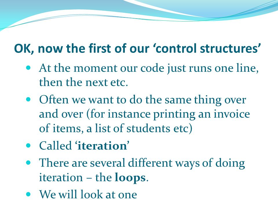 OK, now the first of our 'control structures' At the moment our code just runs one line, then the next etc. Often we want to do the same thing over an