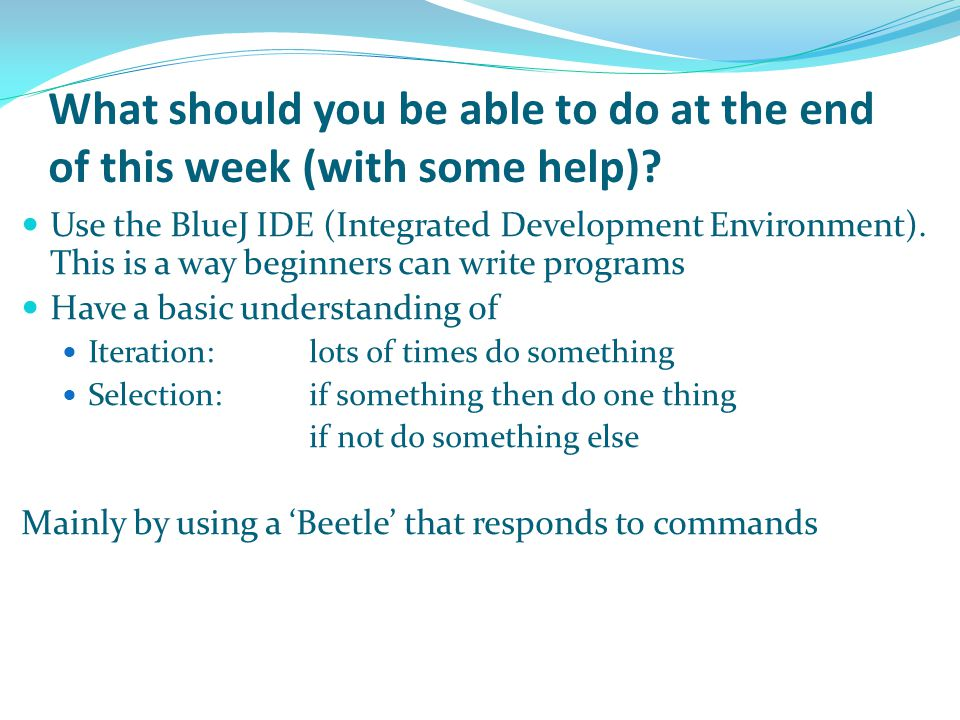 What should you be able to do at the end of this week (with some help)? Use the BlueJ IDE (Integrated Development Environment). This is a way beginner