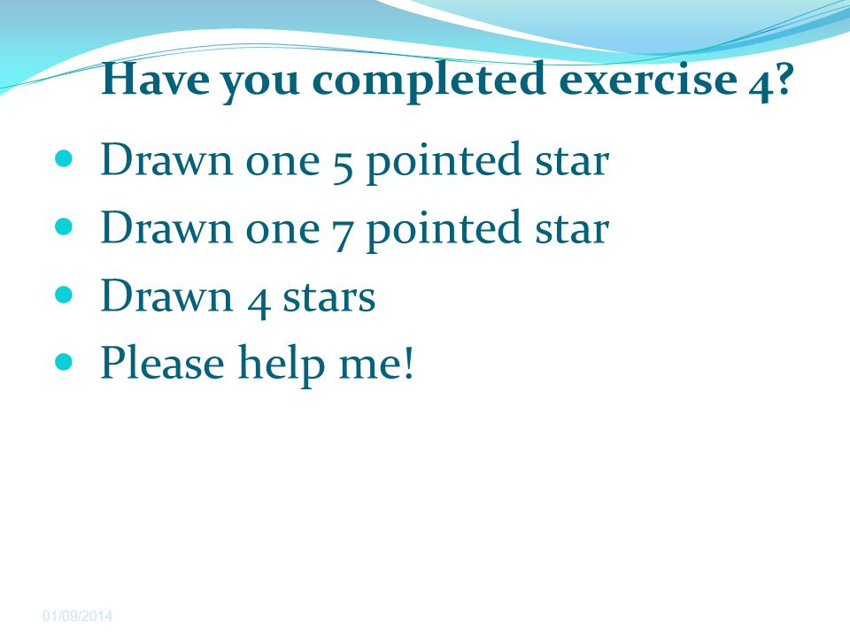 Have you completed exercise 4? Drawn one 5 pointed star Drawn one 7 pointed star Drawn 4 stars Please help me! 01/09/2014
