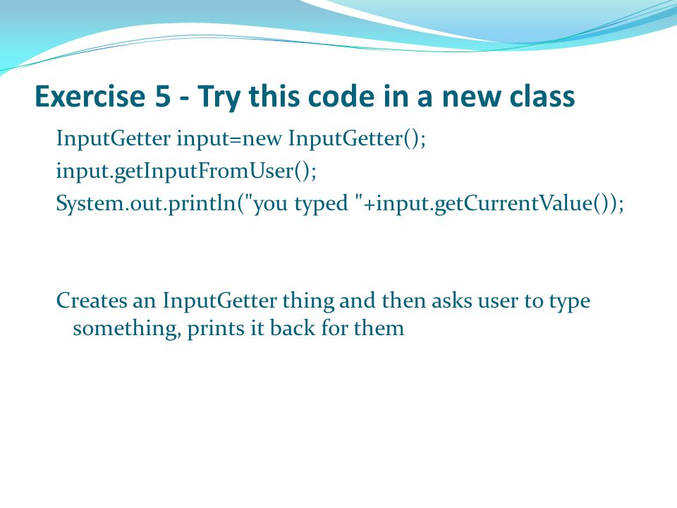 Exercise 5 - Try this code in a new class InputGetter input=new InputGetter(); input.getInputFromUser(); System.out.println( you typed +input.getCurrentValue()); Creates an InputGetter thing and then asks user to type something, prints it back for them Most of this is not of interest but look at 'str' which holds what I typed