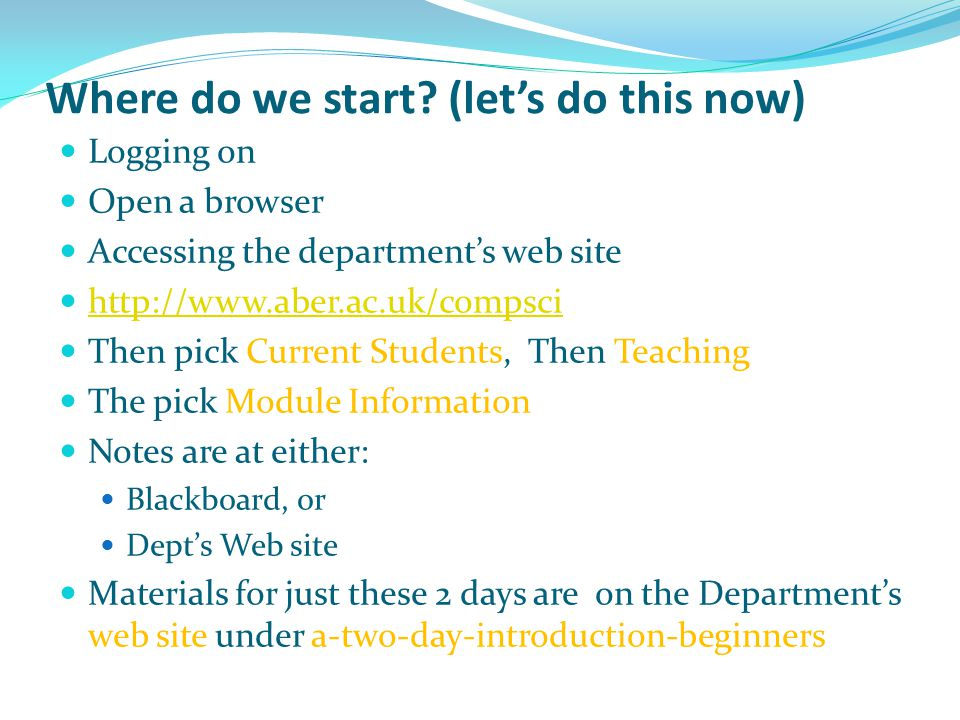 Where do we start? (let's do this now) Logging on Open a browser Accessing the department's web site http://www.aber.ac.uk/compsci Then pick Current S